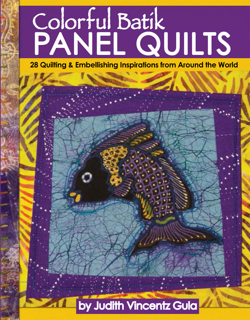 Colorful Batik Panel Quilts: 28 Quilting and Embellishing Inspirations from Around the World by Artistic Artifacts owner Judy Gula