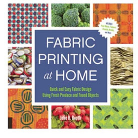 Fabric Printing at Home: Quick and Easy Fabric Design Using Fresh Produce and Found Objects by Julie B. Booth