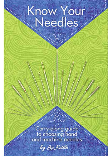 Know Your Needles: A Carry-Along Guide for Choosing Hand and Machine Needles by Liz Kettle
