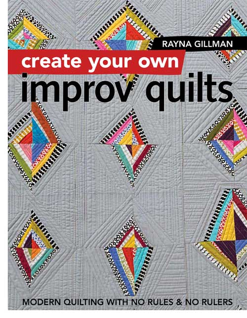 Create Your Own Improv Quilts: Modern Quilting with No Rules & No Rulers by Rayna Gillman, coming November 2017