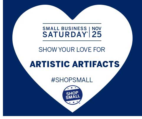 Show your love for Artistic Artifacts by visiting on Small Business Saturday, November 25